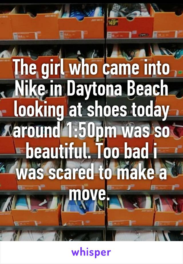 The girl who came into Nike in Daytona Beach looking at shoes today around 1:50pm was so beautiful. Too bad i was scared to make a move.