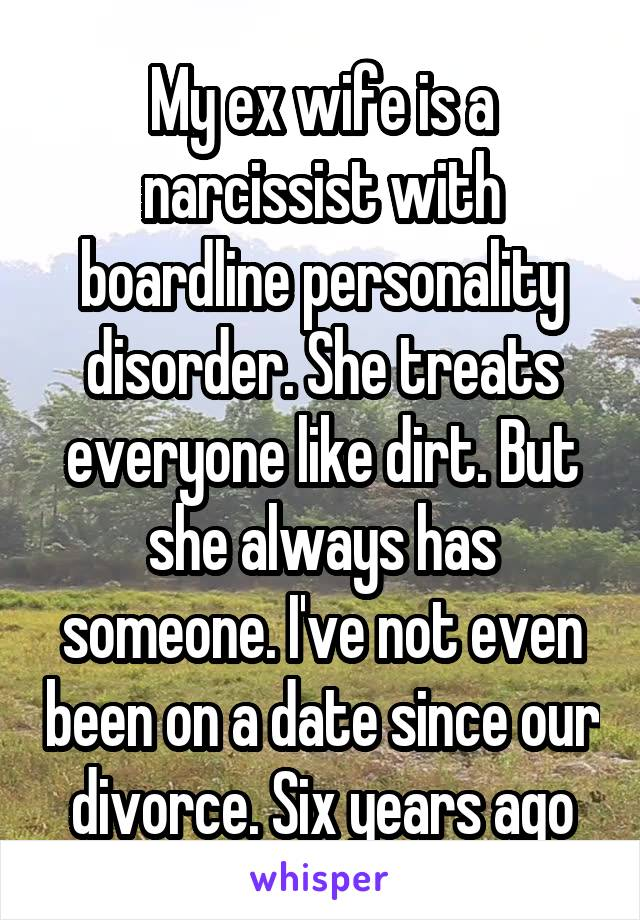 My ex wife is a narcissist with boardline personality disorder. She treats everyone like dirt. But she always has someone. I've not even been on a date since our divorce. Six years ago