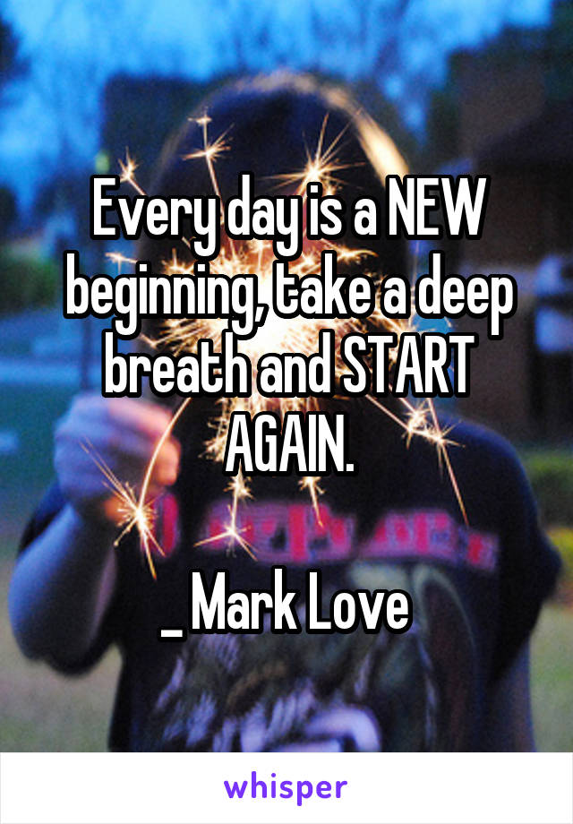 Every day is a NEW beginning, take a deep breath and START AGAIN.  _ Mark Love