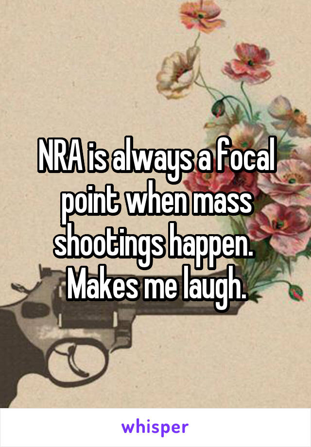 NRA is always a focal point when mass shootings happen.  Makes me laugh.