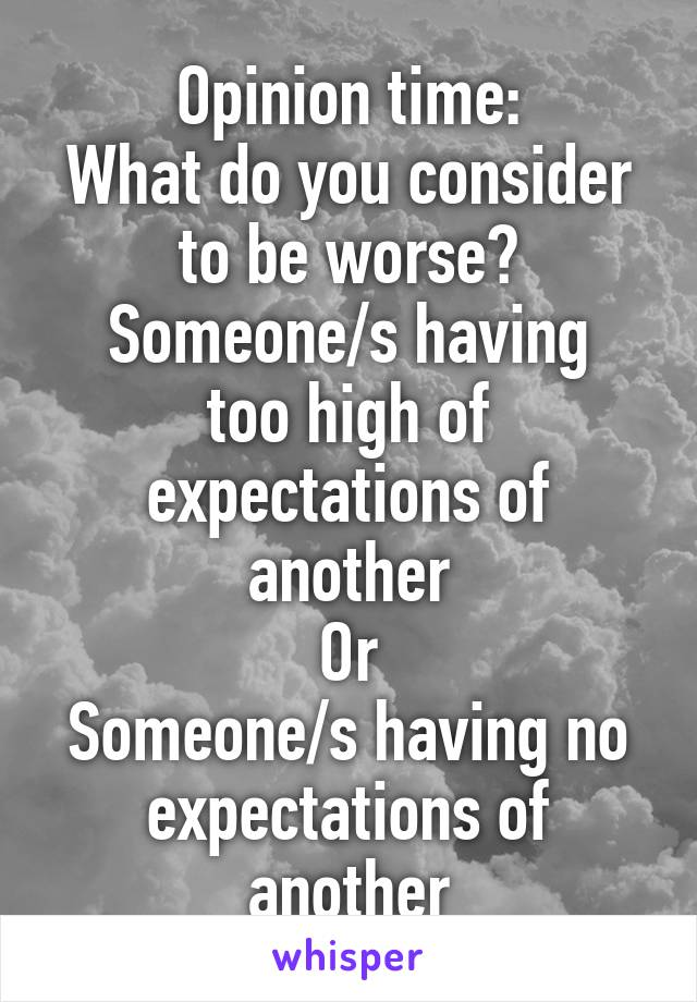 Opinion time: What do you consider to be worse? Someone/s having too high of expectations of another Or Someone/s having no expectations of another