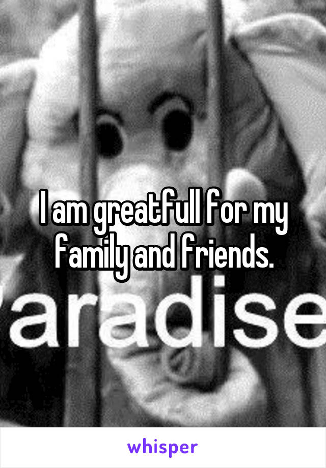 I am greatfull for my family and friends.
