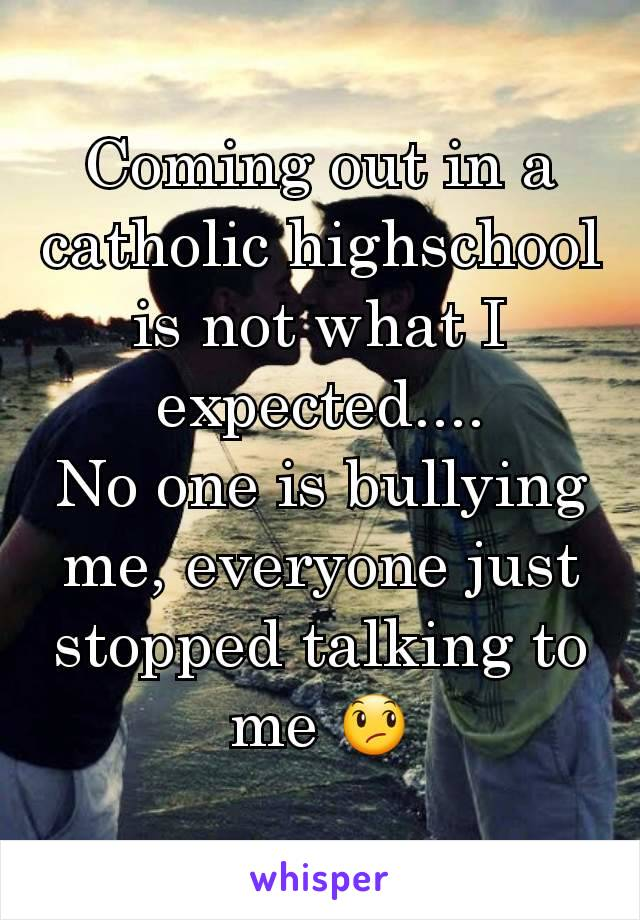 Coming out in a catholic highschool is not what I expected.... No one is bullying me, everyone just stopped talking to me 😞