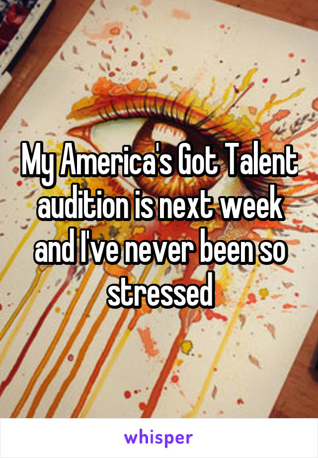 My America's Got Talent audition is next week and I've never been so stressed