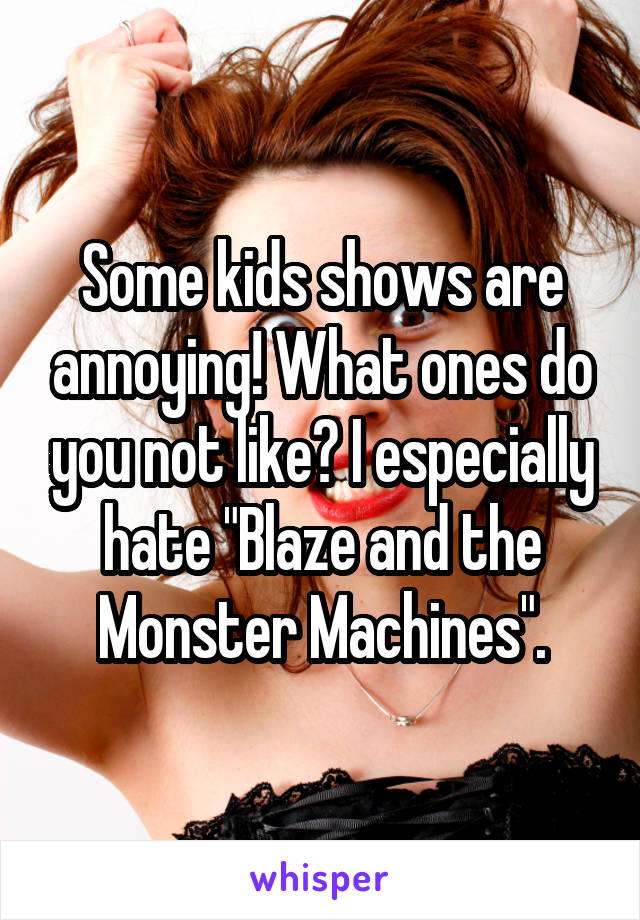 """Some kids shows are annoying! What ones do you not like? I especially hate """"Blaze and the Monster Machines""""."""