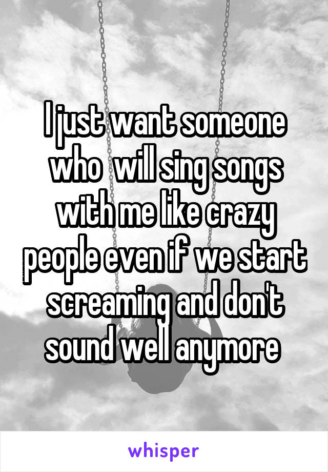 I just want someone who  will sing songs with me like crazy people even if we start screaming and don't sound well anymore