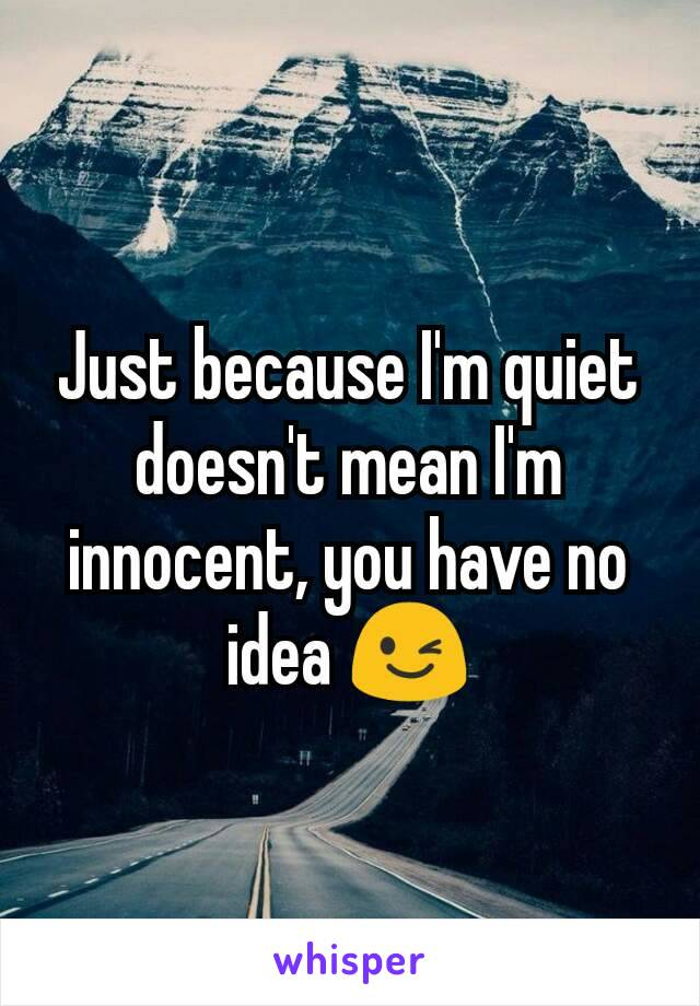 Just because I'm quiet doesn't mean I'm innocent, you have no idea 😉