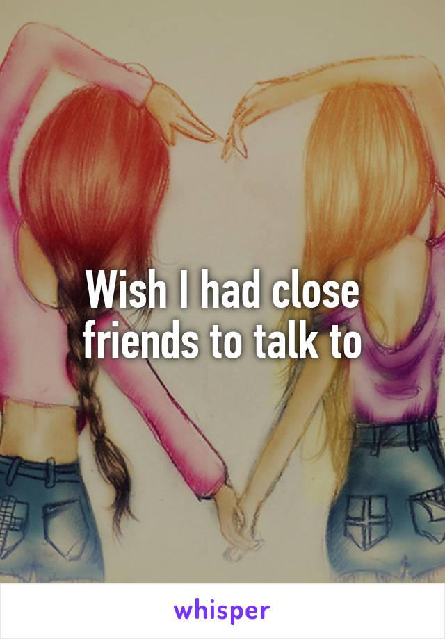 Wish I had close friends to talk to