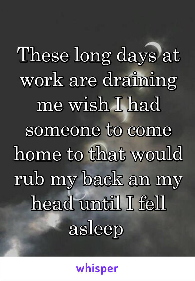 These long days at work are draining me wish I had someone to come home to that would rub my back an my head until I fell asleep