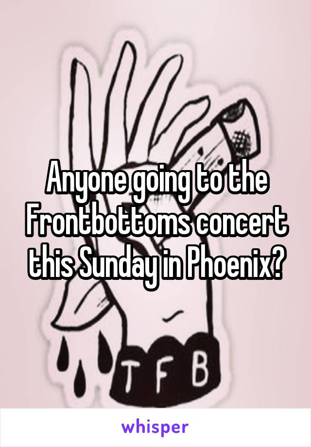 Anyone going to the Frontbottoms concert this Sunday in Phoenix?