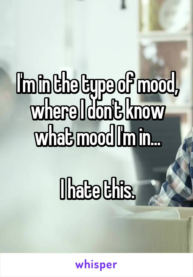 I'm in the type of mood, where I don't know what mood I'm in...  I hate this.