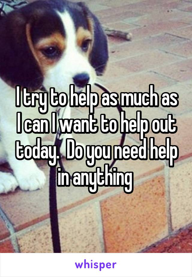 I try to help as much as I can I want to help out today.  Do you need help in anything