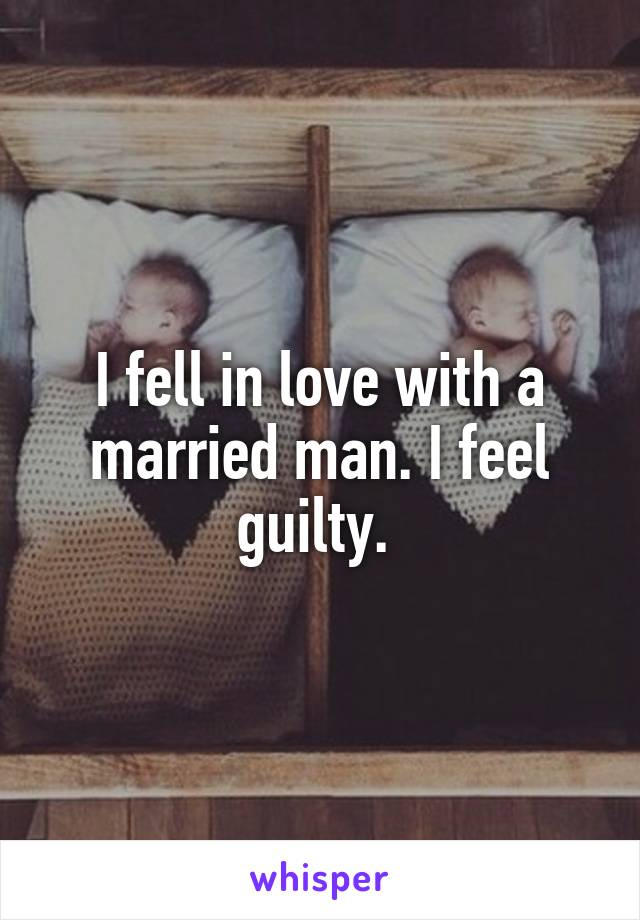 I fell in love with a married man. I feel guilty.