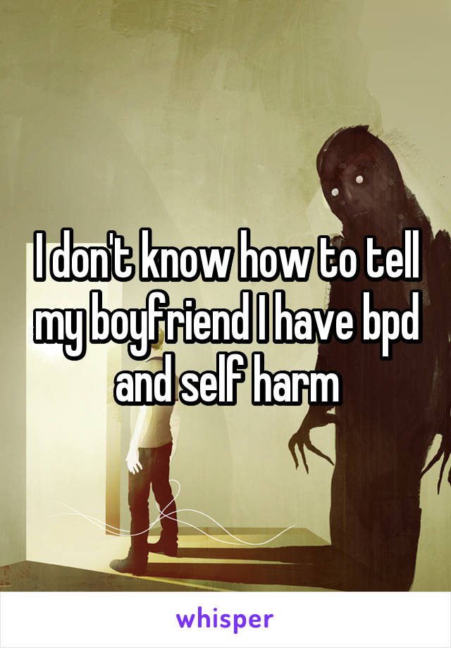 I don't know how to tell my boyfriend I have bpd and self harm