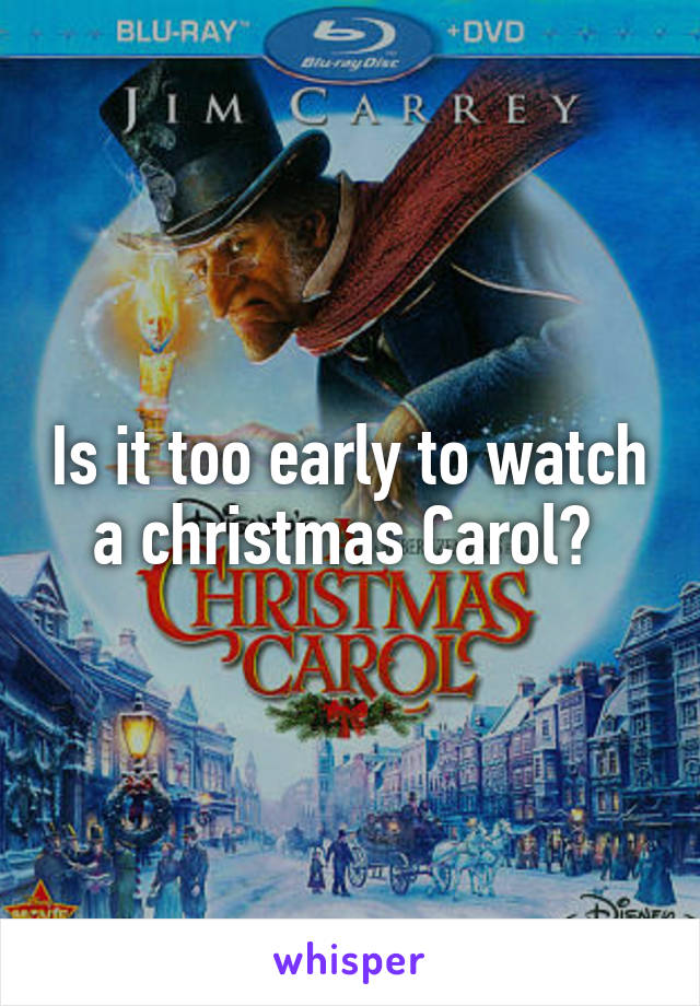 Is it too early to watch a christmas Carol?