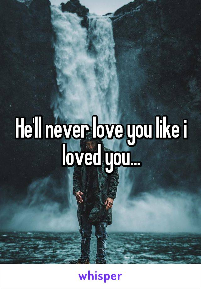 He'll never love you like i loved you...
