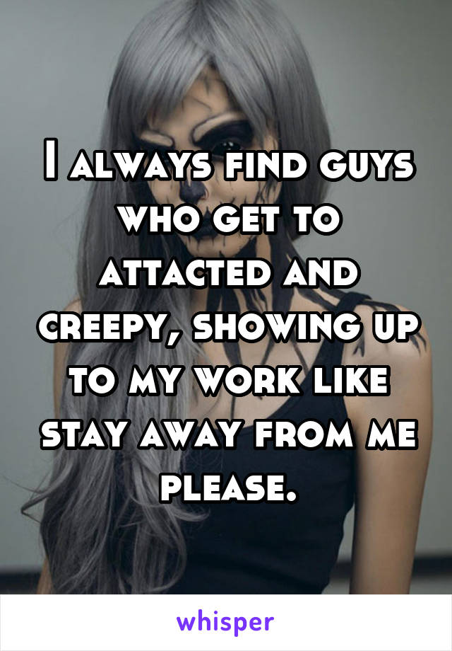 I always find guys who get to attacted and creepy, showing up to my work like stay away from me please.
