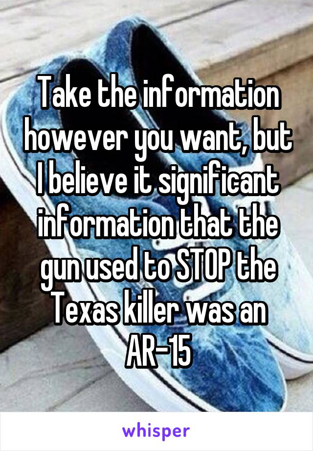 Take the information however you want, but I believe it significant information that the gun used to STOP the Texas killer was an AR-15