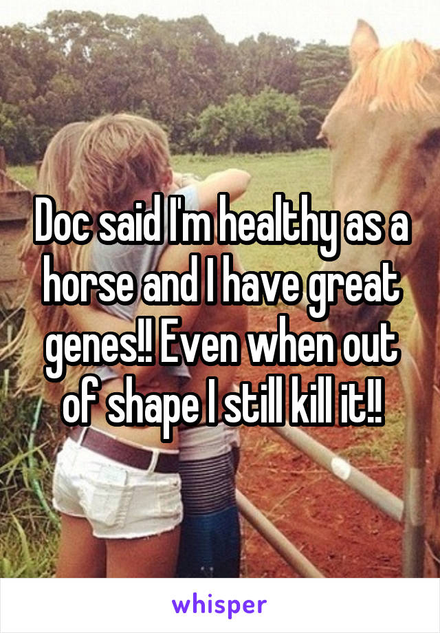 Doc said I'm healthy as a horse and I have great genes!! Even when out of shape I still kill it!!