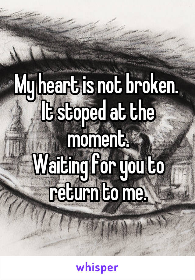 My heart is not broken.  It stoped at the moment. Waiting for you to return to me.