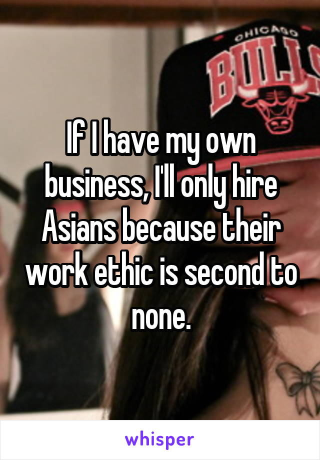 If I have my own business, I'll only hire Asians because their work ethic is second to none.