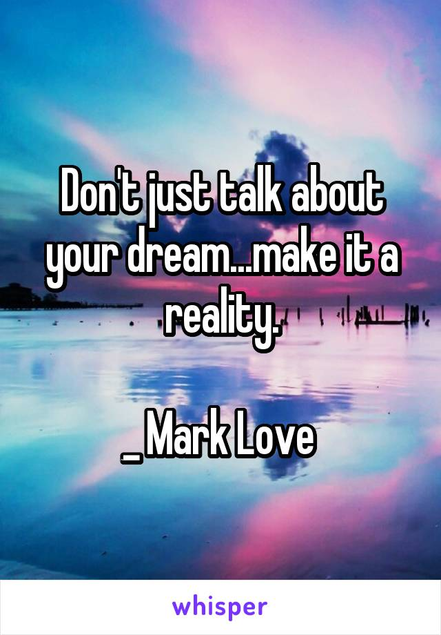 Don't just talk about your dream...make it a reality.  _ Mark Love