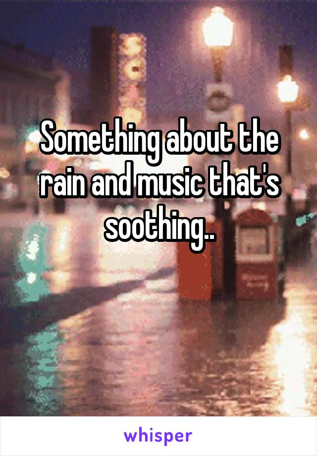 Something about the rain and music that's soothing..