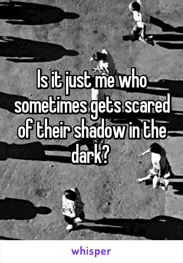 Is it just me who sometimes gets scared of their shadow in the dark?