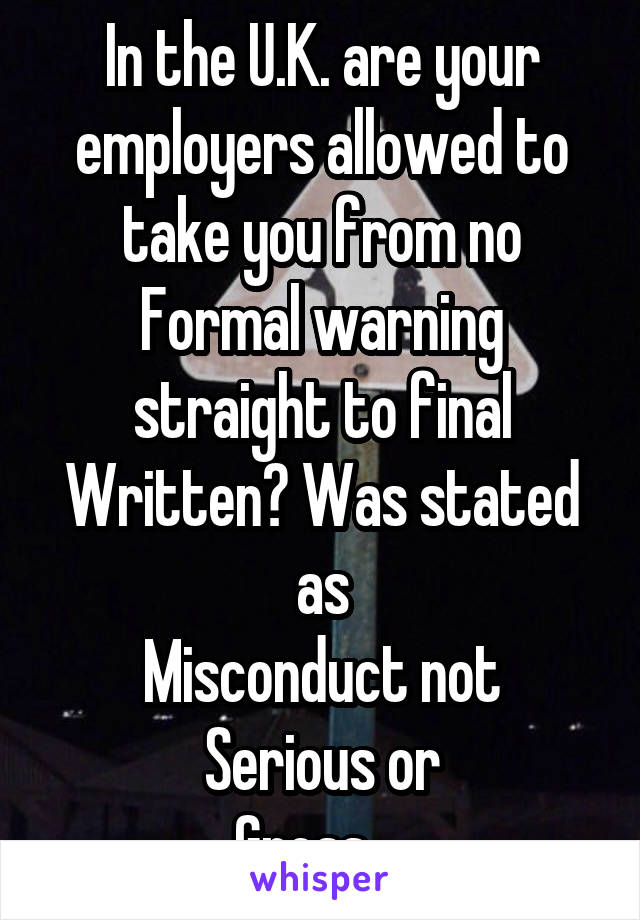In the U.K. are your employers allowed to take you from no Formal warning straight to final Written? Was stated as Misconduct not Serious or Gross...