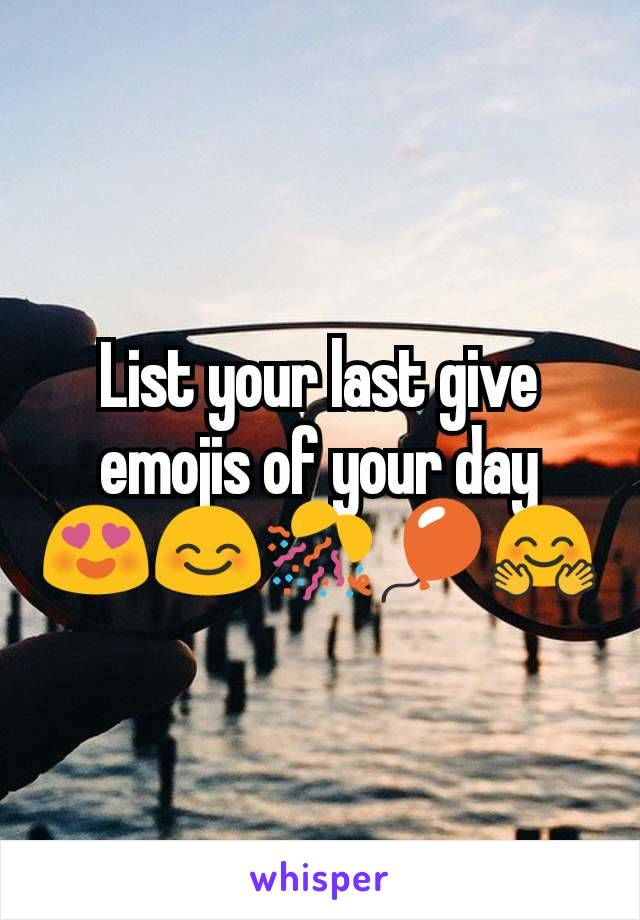 List your last give emojis of your day 😍😊🎊🎈🤗