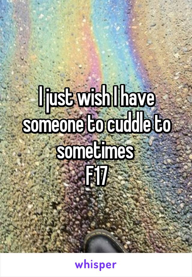 I just wish I have someone to cuddle to sometimes  F17