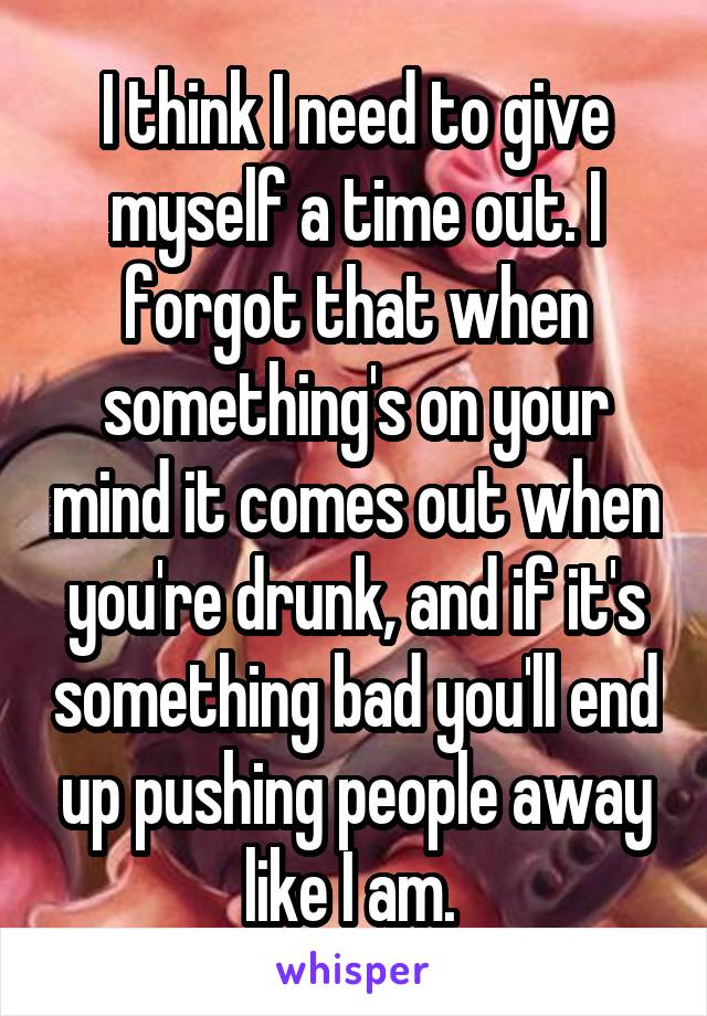 I think I need to give myself a time out. I forgot that when something's on your mind it comes out when you're drunk, and if it's something bad you'll end up pushing people away like I am.