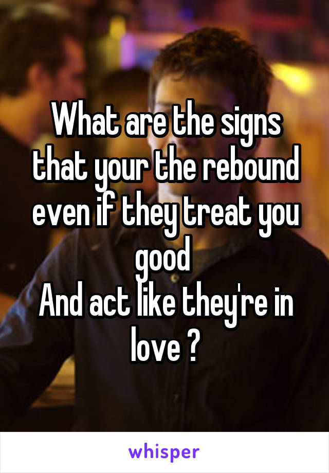 What are the signs that your the rebound even if they treat you good  And act like they're in love ?