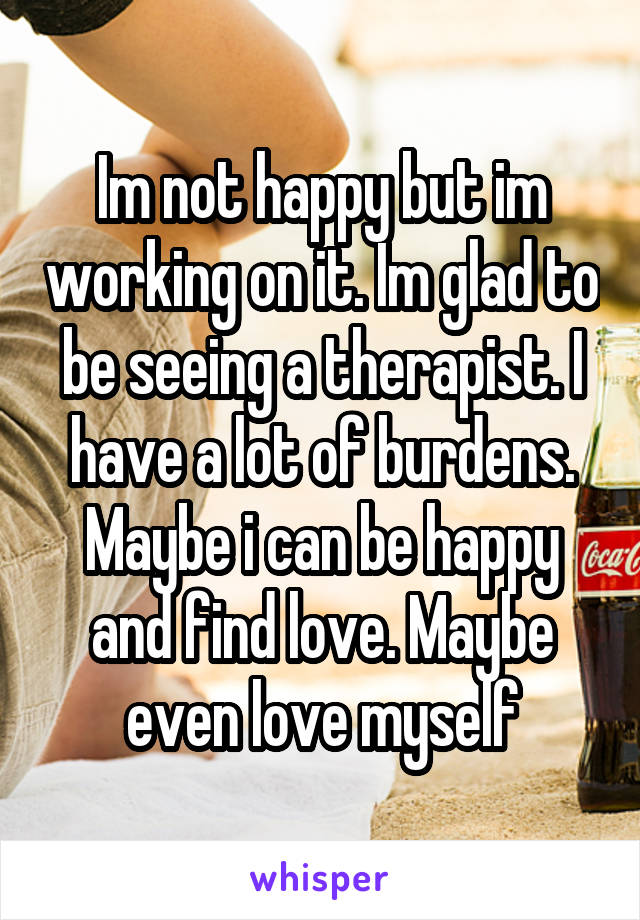 Im not happy but im working on it. Im glad to be seeing a therapist. I have a lot of burdens. Maybe i can be happy and find love. Maybe even love myself