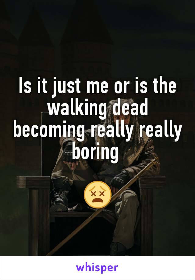 Is it just me or is the walking dead becoming really really boring   😵