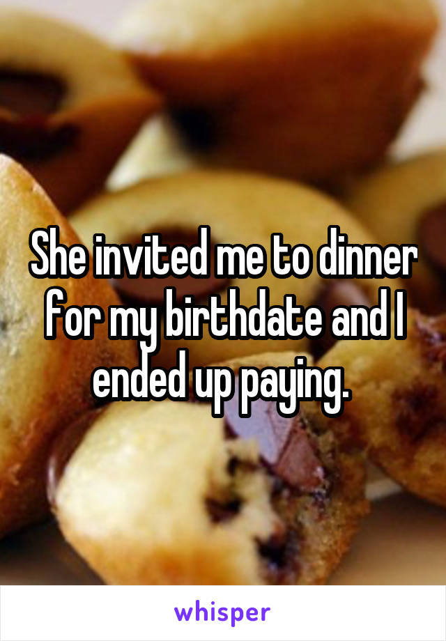 She invited me to dinner for my birthdate and I ended up paying.