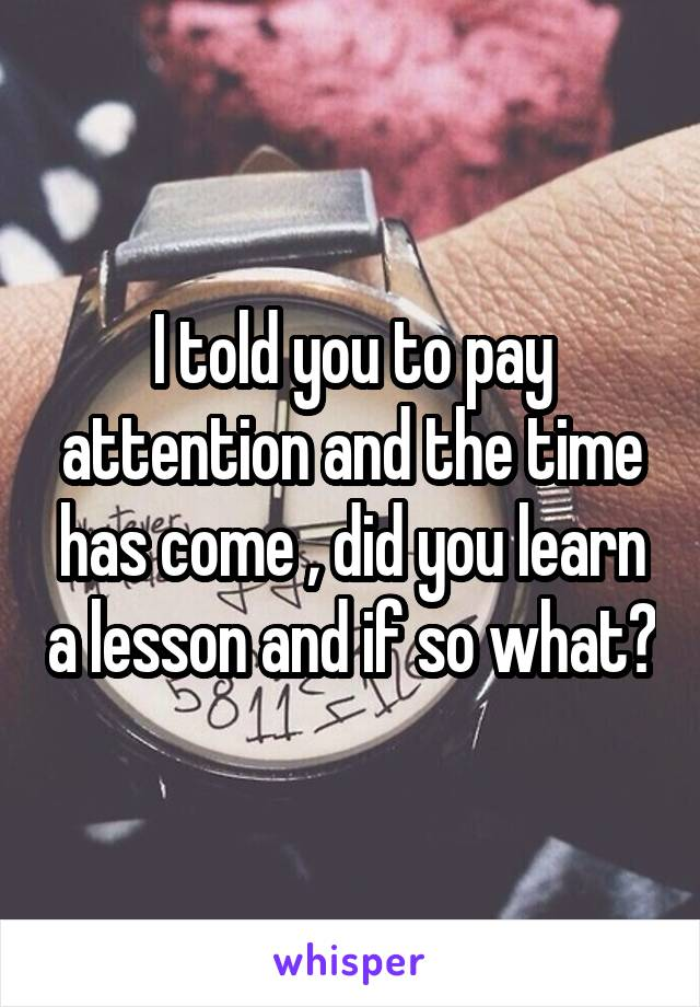 I told you to pay attention and the time has come , did you learn a lesson and if so what?