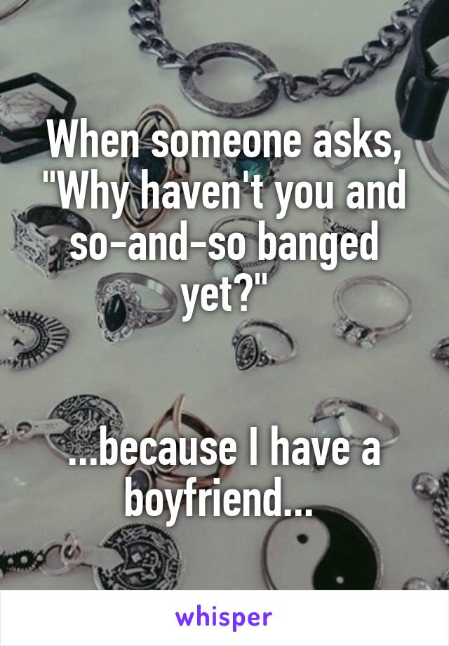 """When someone asks, """"Why haven't you and so-and-so banged yet?""""   ...because I have a boyfriend..."""