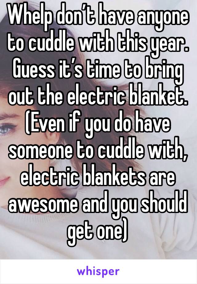 Whelp don't have anyone to cuddle with this year. Guess it's time to bring out the electric blanket. (Even if you do have someone to cuddle with, electric blankets are awesome and you should get one)