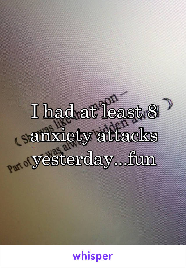 I had at least 8 anxiety attacks yesterday...fun