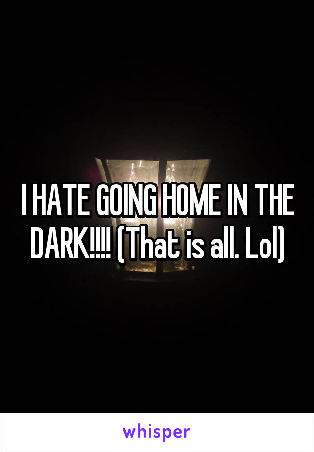 I HATE GOING HOME IN THE DARK!!!! (That is all. Lol)