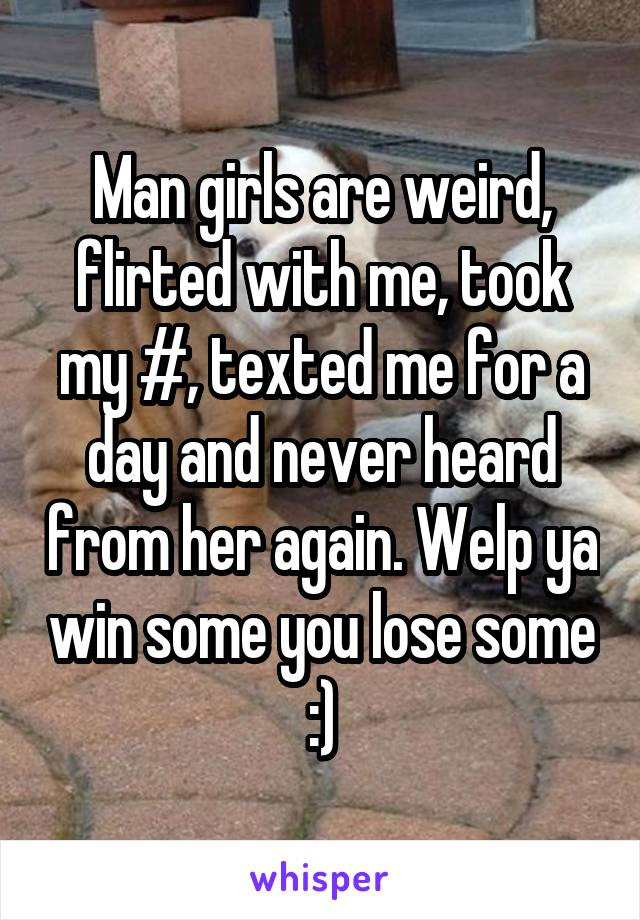 Man girls are weird, flirted with me, took my #, texted me for a day and never heard from her again. Welp ya win some you lose some :)