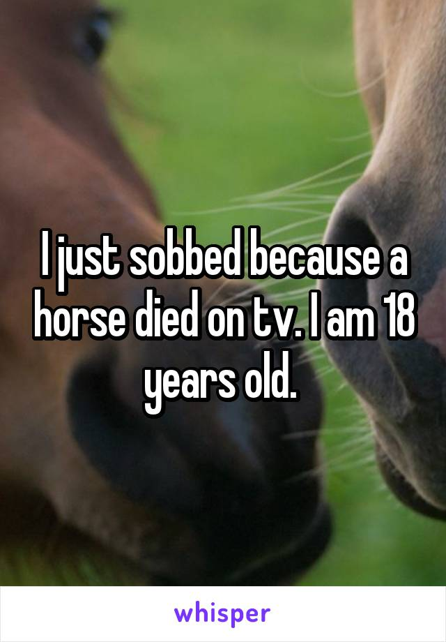 I just sobbed because a horse died on tv. I am 18 years old.