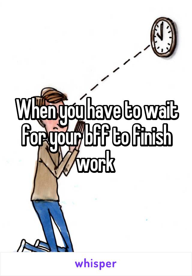 When you have to wait for your bff to finish work