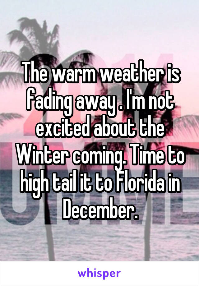 The warm weather is fading away . I'm not excited about the Winter coming. Time to high tail it to Florida in December.