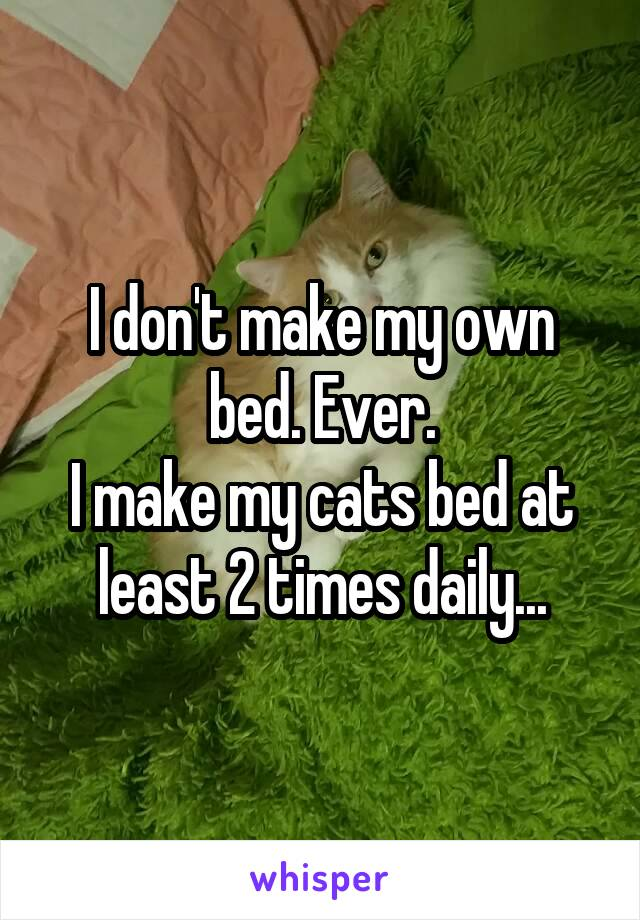 I don't make my own bed. Ever. I make my cats bed at least 2 times daily...