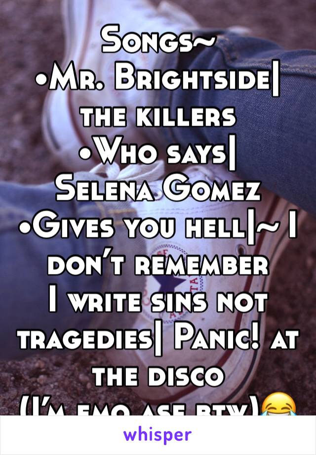 Songs~  •Mr. Brightside| the killers •Who says| Selena Gomez •Gives you hell|~ I don't remember I write sins not tragedies| Panic! at the disco (I'm emo asf btw)😂