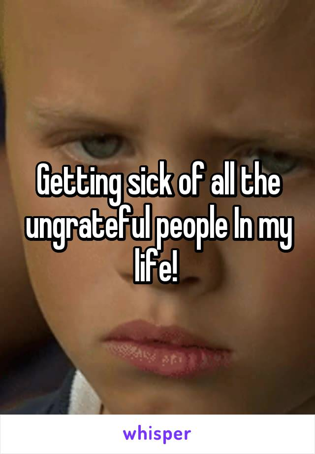 Getting sick of all the ungrateful people In my life!
