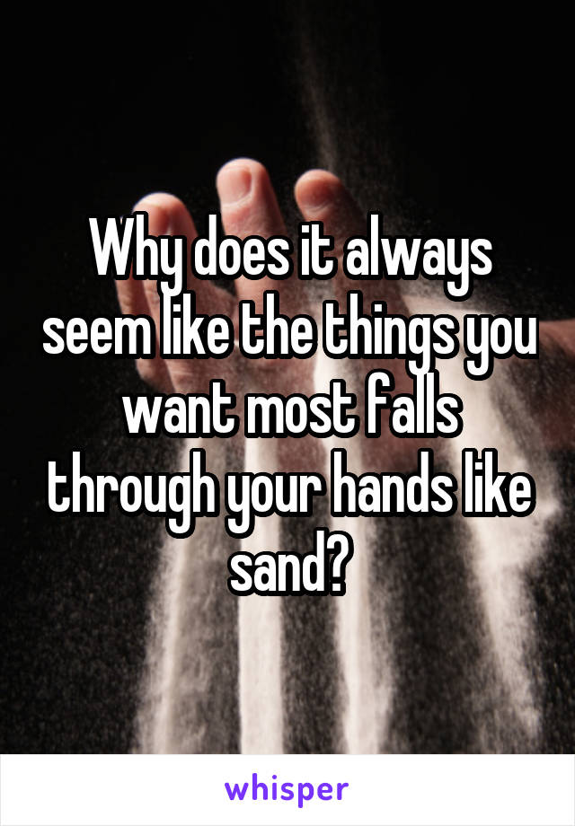 Why does it always seem like the things you want most falls through your hands like sand?