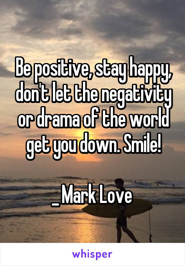 Be positive, stay happy, don't let the negativity or drama of the world get you down. Smile!  _ Mark Love